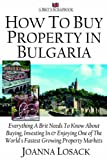 How To Buy Property In Bulgaria: A Brit's Scrapbook: Everything a Brit Needs to Know About Buying,Investing and Enjoying One of the World's Fastest Growing Property Markets