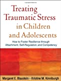 Treating Traumatic Stress in Children and Adolescents: How to Foster Resilience through Attachment, Self-Regulation, and Competency