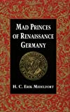 Mad Princes of Renaissance Germany (Studies in Early Modern German History)