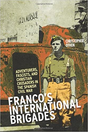 Francos International Brigades: Adventurers, Fascists, and Christian Crusaders in the Spanish Civil War Columbia/Hurst: Amazon.es: Othen Christopher, ...