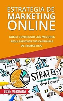 Estrategia de Marketing Online: Cómo conseguir los mejores resultados en tus campañas de marketing (Serie de Productividad Tu Business Coach nº 3) (Spanish Edition) by [Vergara, José]