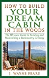 how to build a fireplace How to Build Your Dream Cabin in the Woods: The Ultimate Guide to Building and Maintaining a Backcountry Getaway