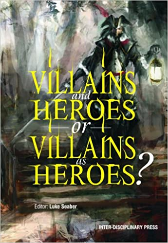 villains and heroes or villains as heroes essays on the  villains and heroes or villains as heroes essays on the relationship between villainy and evil luke seaber 9781848881303 com books