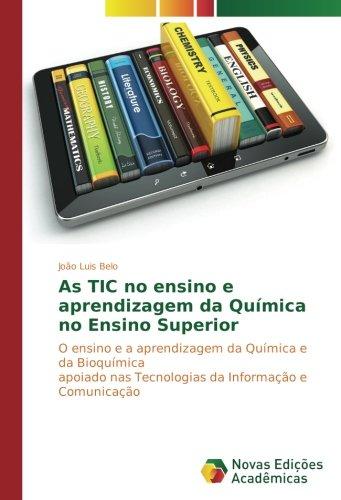 Download As TIC no ensino e aprendizagem da Química no Ensino Superior: O ensino e a aprendizagem da Química e da Bioquímica apoiado nas Tecnologias da Informação e Comunicação (Portuguese Edition) pdf epub