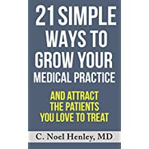 21 Simple Ways To Grow Your Medical Practice: And Attract The Patients You Love To Treat