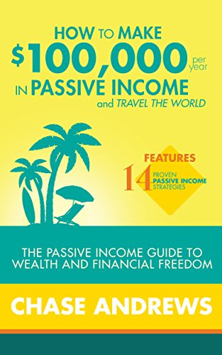 How to Make $100,000 per Year in Passive Income and Travel the World: The Passive Income Guide to Wealth and Financial Freedom Features 14 Proven