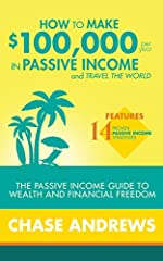 "☆☆Buy the Paperback version of this book and get the Kindle eBook version included for FREE☆☆              ""Chase Andrews provides the exact roadmap that you can follow to make $100,000 per year in passive income. Highly valuable and h..."