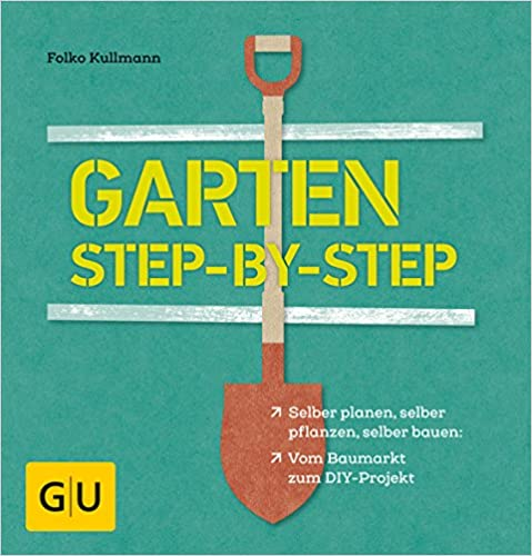 Garten step-by-step: selber planen, selber pflanzen, selber bauen