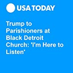 Trump to Parishioners at Black Detroit Church: 'I'm Here to Listen' | John Wisely,Elisha Anderson,Kathleen Gray