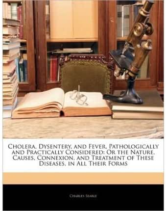 Cholera, Dysentery, and Fever, Pathologically and Practically Considered: Or the Nature, Causes, Connexion, and Treatment of These Diseases, in All Their Forms (Paperback) - Common