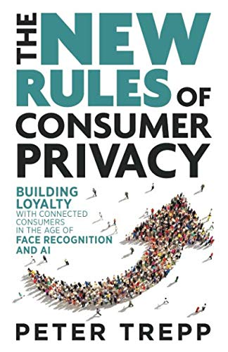The New Rules of Consumer Privacy: Building Loyalty with Connected Consumers in the Age of Face Recognition and AI