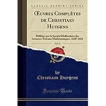 Oeuvres Completes de Christiaan Huygens, Vol. 11: Publiees Par La Societe Hollandaise Des Sciences; Travaux Mathematiques, 1645-1651 (Classic Reprint)