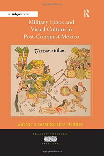 Military Ethos and Visual Culture in Post-Conquest Mexico (Transculturalisms, 1400-1700)