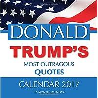 DONALD TRUMP'S MOST OUTRAGOUS QUOTES Calendar 2017: 16 Month Calendar