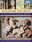 img - for Alexander the Great An Illustrated Military History: The rise of Macedonia, the battles, campaigns and tactics of Alexander, and the collapse of his ... death, depicted in more than 250 pictures book / textbook / text book