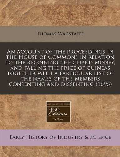 An account of the proceedings in the House of Commons in relation to the recoining the clipp'd money, and falling the price of guineas together with a ... the members consenting and dissenting (1696)