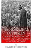 The Firebombing of Dresden: The History and Legacy of the Allies' Most Controversial Attack on Germany