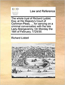 The whole tryal of Richard Lyddel, Esq: at His Majesty's Court of Common-Pleas, ... for carrying on a criminal conversation with the late Lady Abergavenny. On Monday the 16th of February, 1729/30.