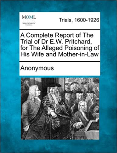 A Complete Report of The Trial of Dr E.W. Pritchard, for The Alleged Poisoning of His Wife and Mother-in-Law