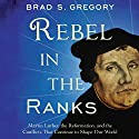 Rebel in the Ranks: Martin Luther, the Reformation, and the Conflicts That Continue to Shape Our World Audiobook by Brad S. Gregory Narrated by Sean Runnette