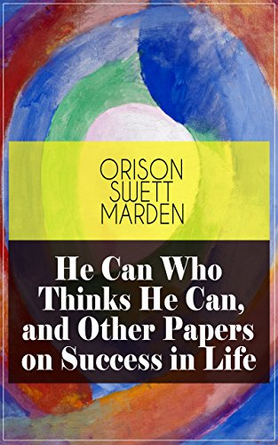 He Can Who Thinks He Can, and Other Papers on Success in Life: From the Renowned Author of Inspirational Works like How to Get what You Want, Prosperity ... Self-Investment and Masterful Personality