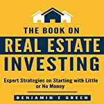 The Book on Real Estate Investing: Expert Strategies on Starting with Little or No Money | Benjamin E Green