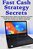 Fast Cash Strategy Secrets: Making Quick Money Online and Working from Home or Anywhere You Like via YouTube Consulting, Thrift Store Selling and Affiliate Marketing