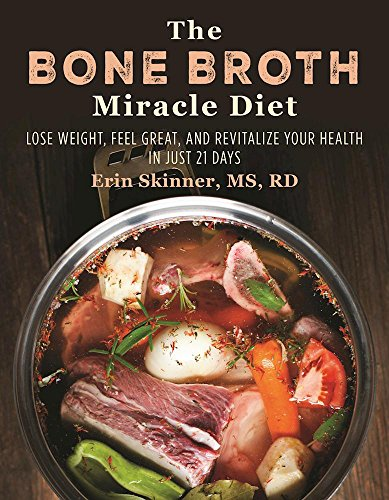 The Bone Broth Miracle Diet: Lose Weight, Feel Great, and Revitalize Your Health in Just 21 Days (Protein Gelatins Diet)