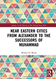Near Eastern Cities from Alexander to the Successors of Muhammad (Studies in the History of the Ancient Near East)