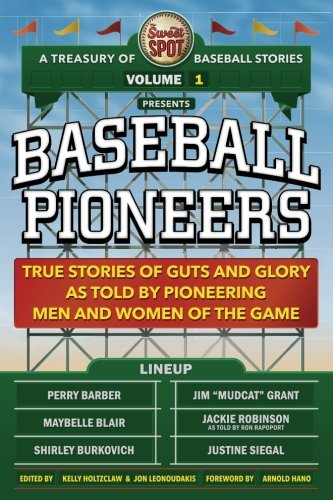 The Sweet Spot Presents Baseball Pioneers: True Stories of Guts and Glory As Told By Pioneering Men and Women of the Game (A Treasury of Baseball Stories) (Volume 1)