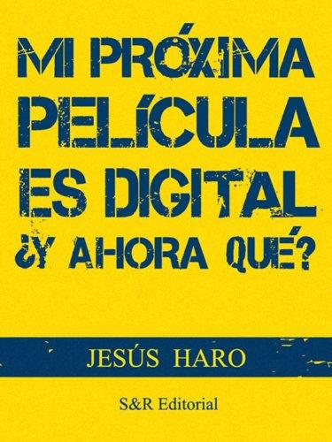 Descargar Libro Mi Próxima Película Es Digital: ¿y Ahora Qué? Jesús Haro
