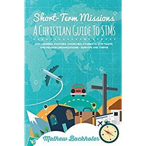 Short-Term Missions, A Christian Guide to STMs, for Leaders, Pastors, Churches, Students, STM Teams and Mission Organizations: Survive and Thrive!