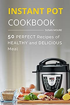 The Instant Pot Cookbook: 50 Perfect Recipes of Healthy and Delicious Meal (Meat, Poultry, Fish, Ribs, Vegetables, Chili, Curry, Stew Recipes), the Easiest Way To Cook Your Perfect Dinner