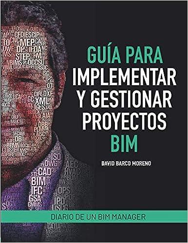 Guía Para Implementar Y Gestionar Proyectos Bim: Diario De Un Bim Manager por David Barco Moreno