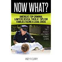Now What?: America's Top Criminal Lawyers Reveal Their #1 Tips For Families Facing A Legal Crisis