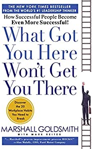 What Got You Here Won't Get You There: How Successful People Become Even More Succes