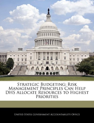 Strategic Budgeting: Risk Management Principles Can Help DHS Allocate Resources to Highest Priorities