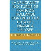 LA VENGEANCE NOCTURNE DE FRANÇOIS HOLLANDE CONTRE LE FILS PUTATIF !  DRAME À L'ÉLYSÉE: CONTE CRUEL : LE RÊVE DE VENGEANCE ABOUTIRA-T-IL À UN DRAME ? (1) (French Edition)