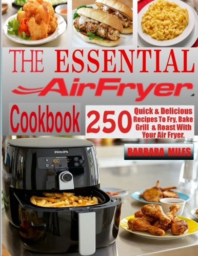 The Essential Air Fryer Cookbook: 250 Quick & Delicious Recipes To Fry, Bake, Grill And Roast With Your Air Fryer Including Vegan, Ketogenic, Gluten-Free, Poultry, Desserts, Fish & Seafoods Recipes. by CreateSpace Independent Publishing Platform