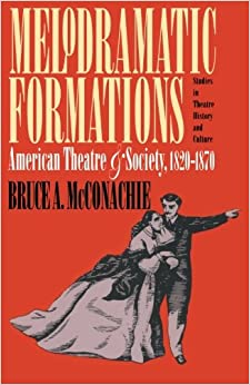 Melodramatic Formations: American Theatre and Society, 1820-1870 (Studies in Theatre History & Culture)