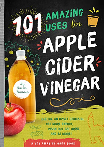 101 Amazing Uses for Apple Cider Vinegar: Soothe An Upset Stomach, Get More Energy, Wash Out Cat Urine and 98 More! (1) (Cider Book Apple Vinegar)
