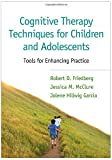 Cognitive Therapy Techniques for Children and Adolescents : Tools for Enhancing Practice, Friedberg, Robert D. and McClure, Jessica M., 1462520073