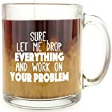 Sure, Let Me Drop Everything And Work On Your Problem - Glass Coffee Mug - Makes a Great Gift Under $15 for Coworkers!