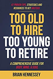 Too Old to Hire, Too Young to Retire: A Comprehensive Guide for Body, Mind and Soul (English Edition)