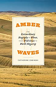 Amber Waves: The Extraordinary Biography of Wheat, from Wild Grass to World Megacrop