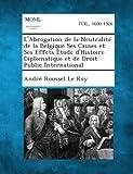 L' Abrogation de la Neutralité de la Belgique Ses Causes et Ses Effets Etude d'Histoire Diplomatique et de Droit Public International, André Roussel Le Roy, 1289349614