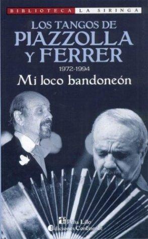 Los Tangos de Piazzolla y Ferrer: 1972-1994: Mi Loco Bandoneon (Biblioteca La Siringa) (Spanish Edition) by Pe~na Lillo