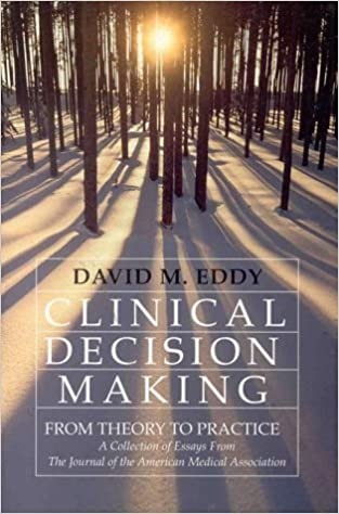 clinical decision making from theory to practice a collection  clinical decision making from theory to practice a collection of essays from the journal of the american medical association david m eddy