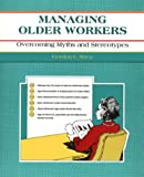 Managing Older Workers : Overcoming Myths and Stereotypes, Shea, Gordon F., 1560521821