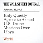 Italy Quietly Agrees to Armed U.S. Drone Missions Over Libya   Gordon Lubold,Julian E. Barnes